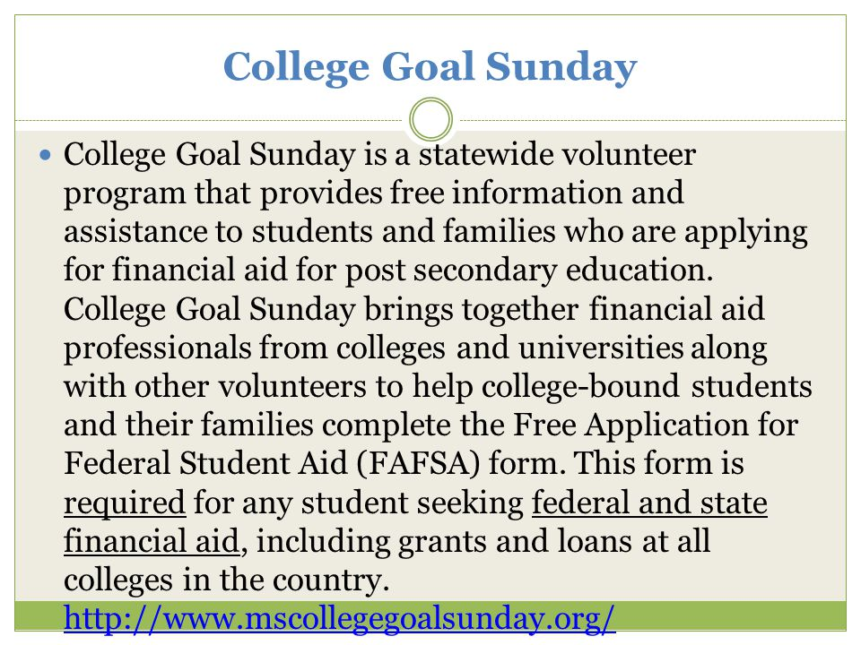 College Goal Sunday College Goal Sunday is a statewide volunteer program that provides free information and assistance to students and families who are applying for financial aid for post secondary education.
