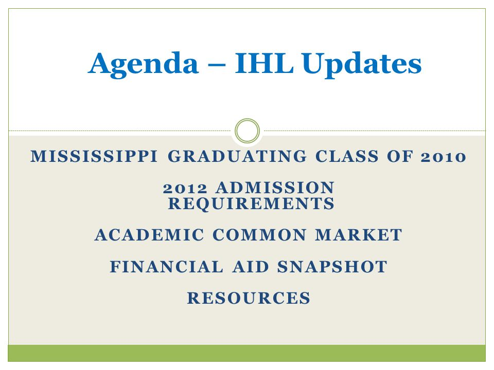 MISSISSIPPI GRADUATING CLASS OF 2010 2012 ADMISSION REQUIREMENTS ACADEMIC COMMON MARKET FINANCIAL AID SNAPSHOT RESOURCES Agenda – IHL Updates