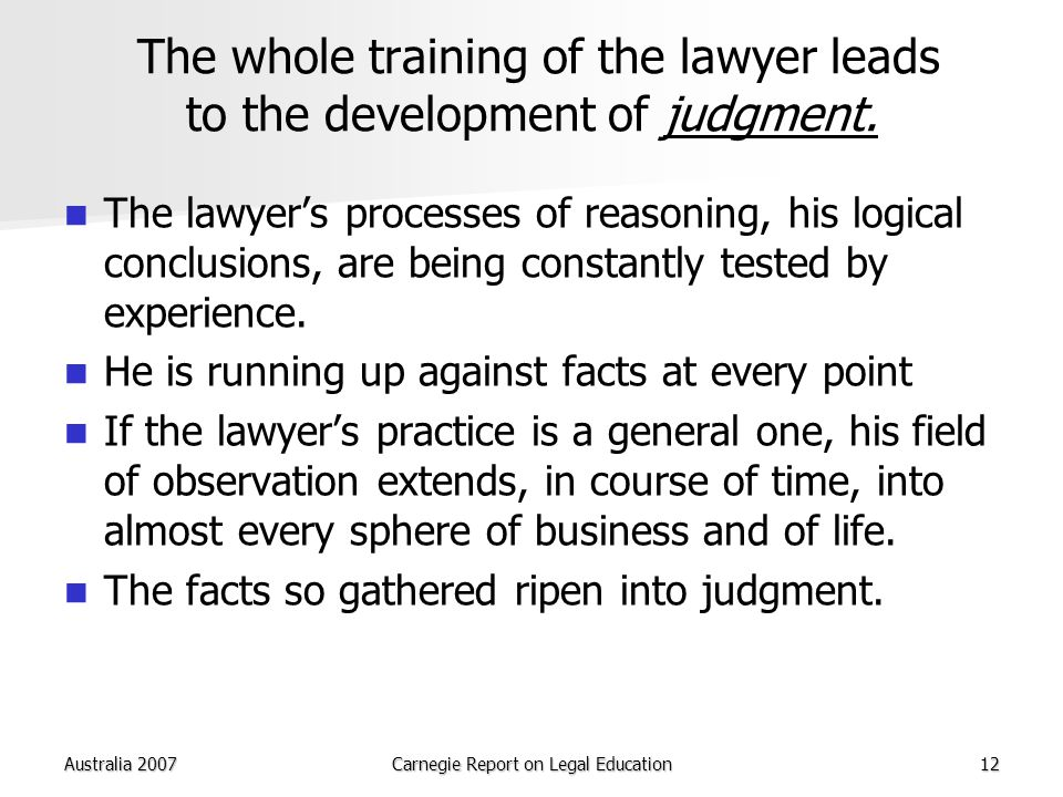 Australia 2007Carnegie Report on Legal Education12 The whole training of the lawyer leads to the development of judgment.