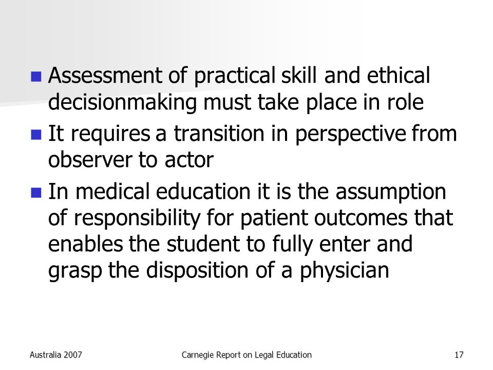 Australia 2007Carnegie Report on Legal Education17 Assessment of practical skill and ethical decisionmaking must take place in role It requires a transition in perspective from observer to actor In medical education it is the assumption of responsibility for patient outcomes that enables the student to fully enter and grasp the disposition of a physician