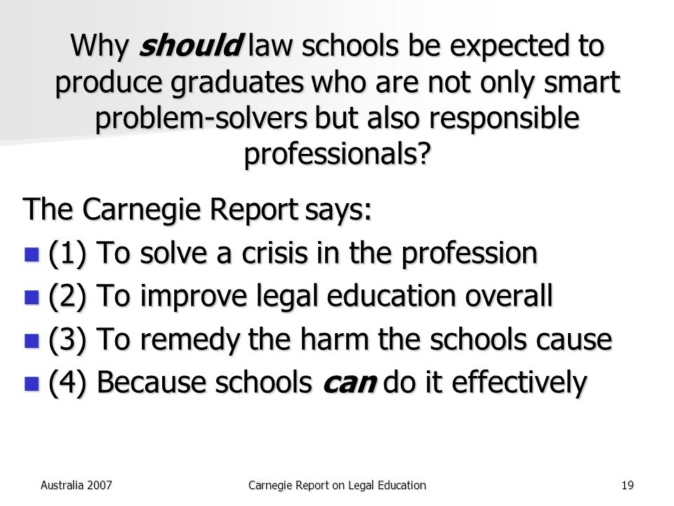 Australia 2007Carnegie Report on Legal Education19 Why should law schools be expected to produce graduates who are not only smart problem-solvers but also responsible professionals.
