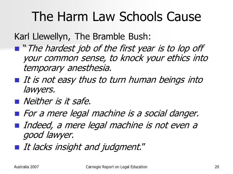 Australia 2007Carnegie Report on Legal Education20 The Harm Law Schools Cause Karl Llewellyn, The Bramble Bush: The hardest job of the first year is to lop off your common sense, to knock your ethics into temporary anesthesia.