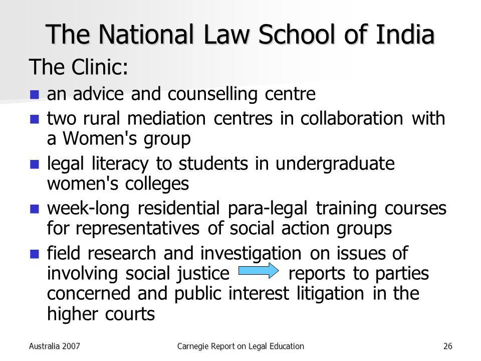 Australia 2007Carnegie Report on Legal Education26 The National Law School of India The Clinic: an advice and counselling centre two rural mediation centres in collaboration with a Women s group legal literacy to students in undergraduate women s colleges week-long residential para-legal training courses for representatives of social action groups field research and investigation on issues of involving social justice reports to parties concerned and public interest litigation in the higher courts