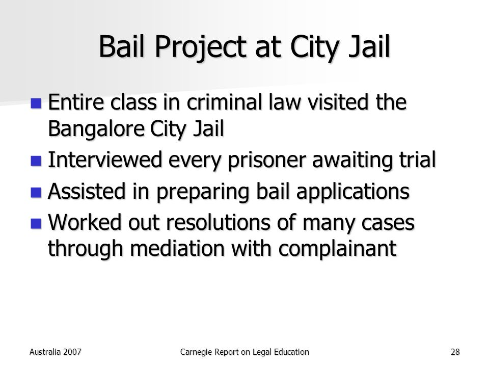 Australia 2007Carnegie Report on Legal Education28 Bail Project at City Jail Entire class in criminal law visited the Bangalore City Jail Entire class in criminal law visited the Bangalore City Jail Interviewed every prisoner awaiting trial Interviewed every prisoner awaiting trial Assisted in preparing bail applications Assisted in preparing bail applications Worked out resolutions of many cases through mediation with complainant Worked out resolutions of many cases through mediation with complainant