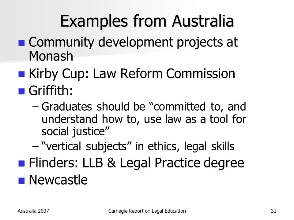 Australia 2007Carnegie Report on Legal Education31 Examples from Australia Community development projects at Monash Kirby Cup: Law Reform Commission Griffith: – –Graduates should be committed to, and understand how to, use law as a tool for social justice – – vertical subjects in ethics, legal skills Flinders: LLB & Legal Practice degree Newcastle