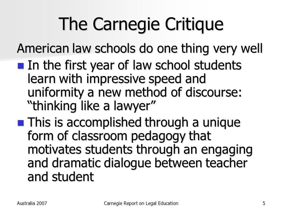 Australia 2007Carnegie Report on Legal Education5 The Carnegie Critique American law schools do one thing very well In the first year of law school students learn with impressive speed and uniformity a new method of discourse: thinking like a lawyer In the first year of law school students learn with impressive speed and uniformity a new method of discourse: thinking like a lawyer This is accomplished through a unique form of classroom pedagogy that motivates students through an engaging and dramatic dialogue between teacher and student This is accomplished through a unique form of classroom pedagogy that motivates students through an engaging and dramatic dialogue between teacher and student