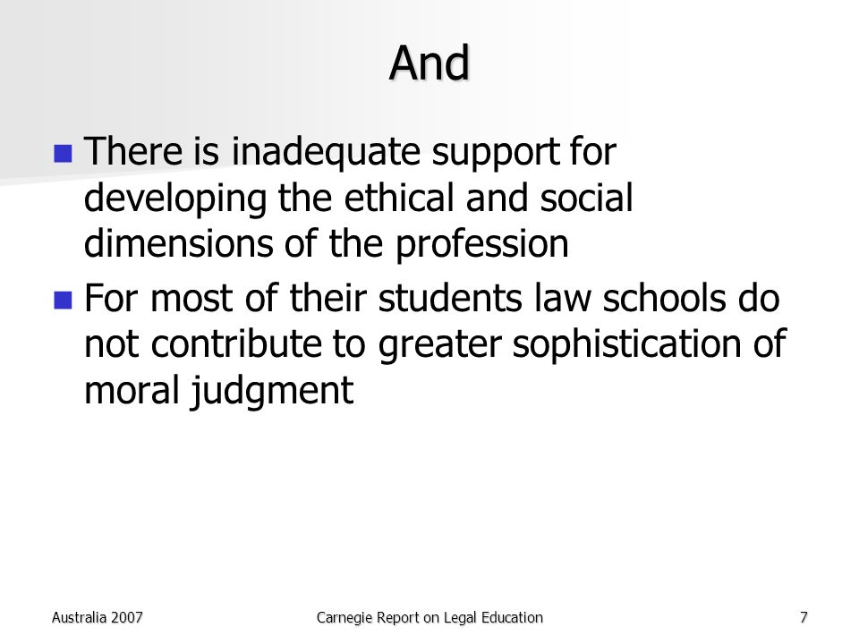 Australia 2007Carnegie Report on Legal Education7 And There is inadequate support for developing the ethical and social dimensions of the profession For most of their students law schools do not contribute to greater sophistication of moral judgment