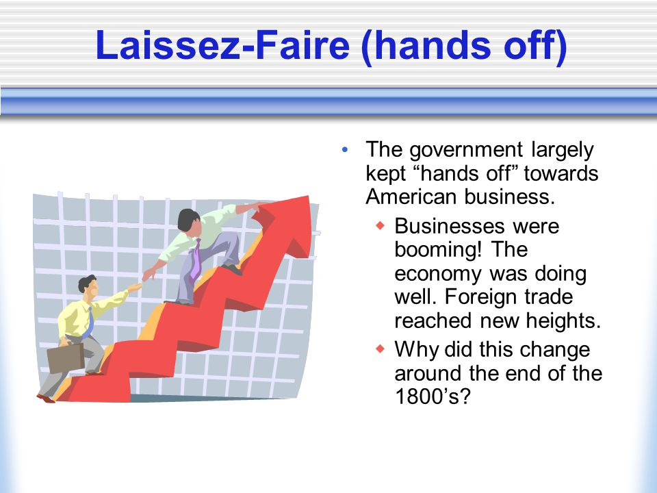 Laissez-Faire (hands off) The government largely kept hands off towards American business.