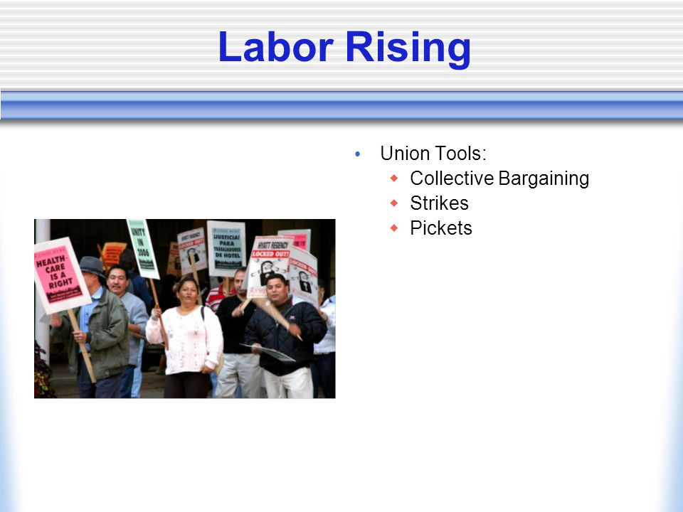 Labor Rising Union Tools:  Collective Bargaining  Strikes  Pickets