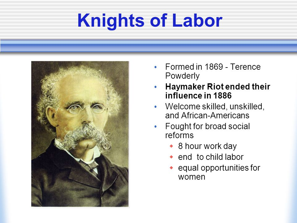 Knights of Labor Formed in 1869 - Terence Powderly Haymaker Riot ended their influence in 1886 Welcome skilled, unskilled, and African-Americans Fought for broad social reforms  8 hour work day  end to child labor  equal opportunities for women