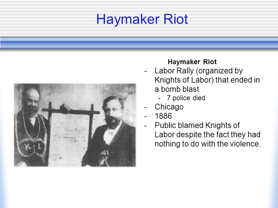 Haymaker Riot -Labor Rally (organized by Knights of Labor) that ended in a bomb blast -7 police died -Chicago -1886 -Public blamed Knights of Labor despite the fact they had nothing to do with the violence.