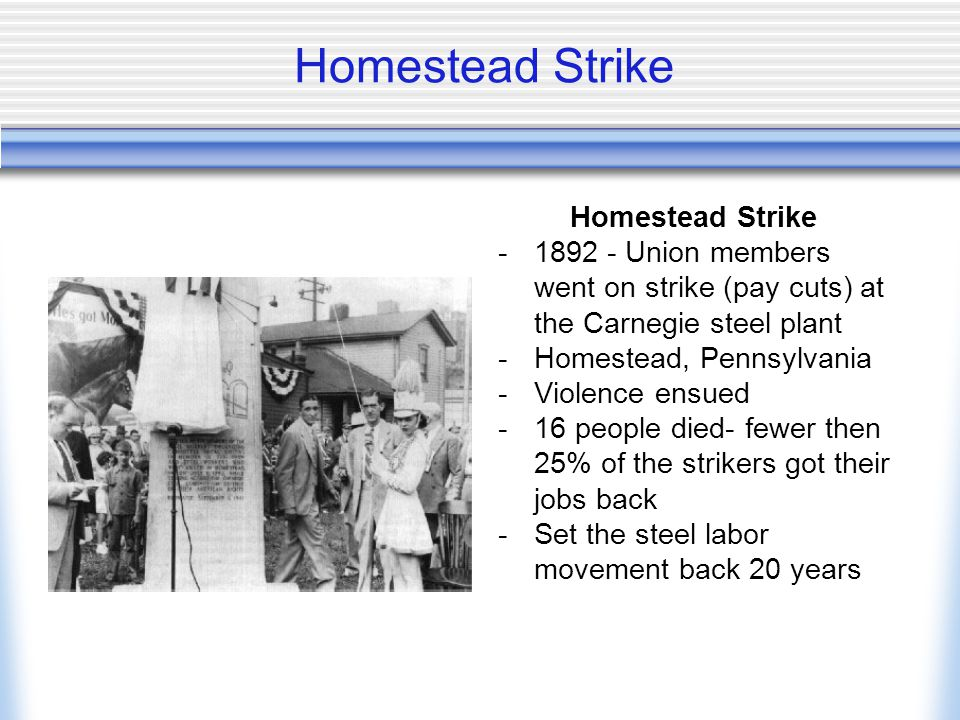 Homestead Strike -1892 - Union members went on strike (pay cuts) at the Carnegie steel plant -Homestead, Pennsylvania -Violence ensued -16 people died- fewer then 25% of the strikers got their jobs back -Set the steel labor movement back 20 years