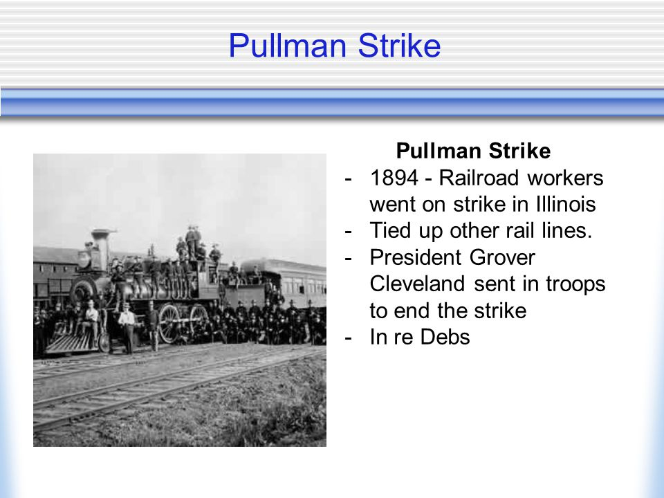 Pullman Strike -1894 - Railroad workers went on strike in Illinois -Tied up other rail lines.