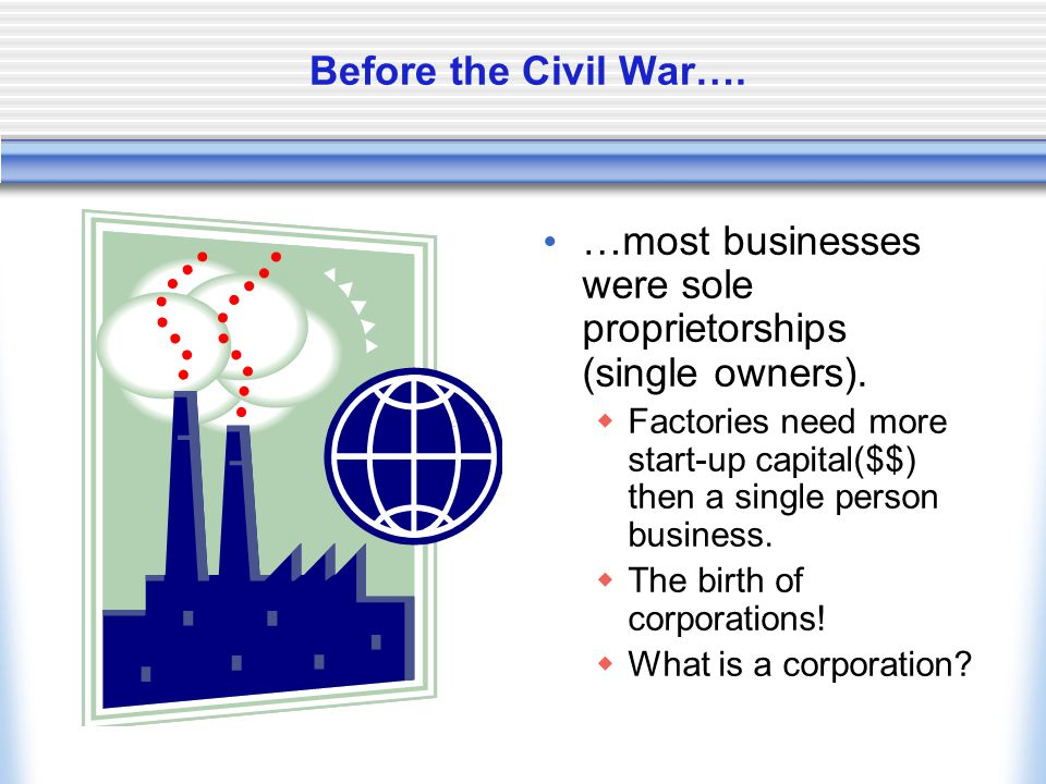 Before the Civil War….…most businesses were sole proprietorships (single owners).