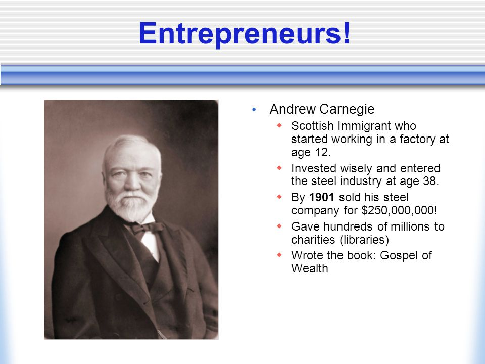 Entrepreneurs.Andrew Carnegie  Scottish Immigrant who started working in a factory at age 12.