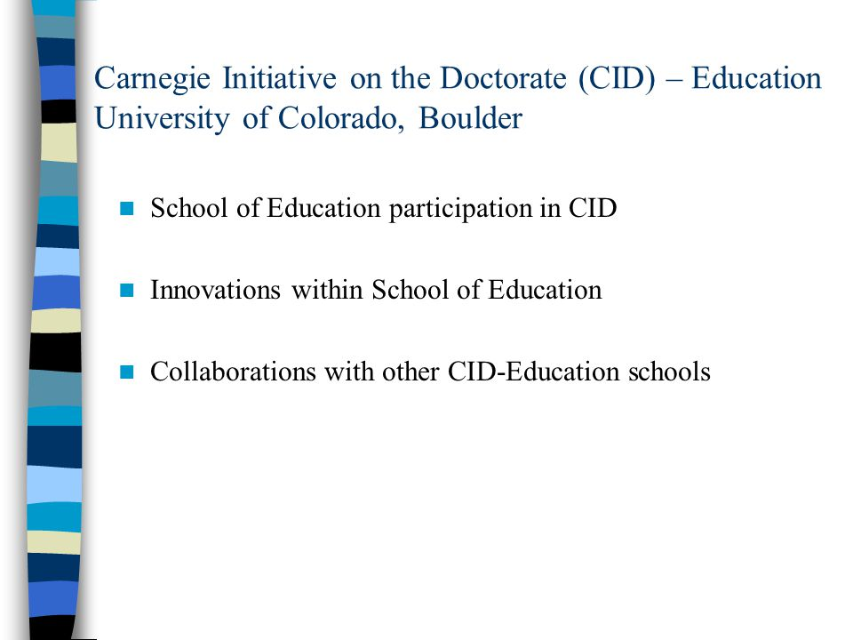 Carnegie Initiative on the Doctorate (CID) – Education University of Colorado, Boulder School of Education participation in CID Innovations within School of Education Collaborations with other CID-Education schools