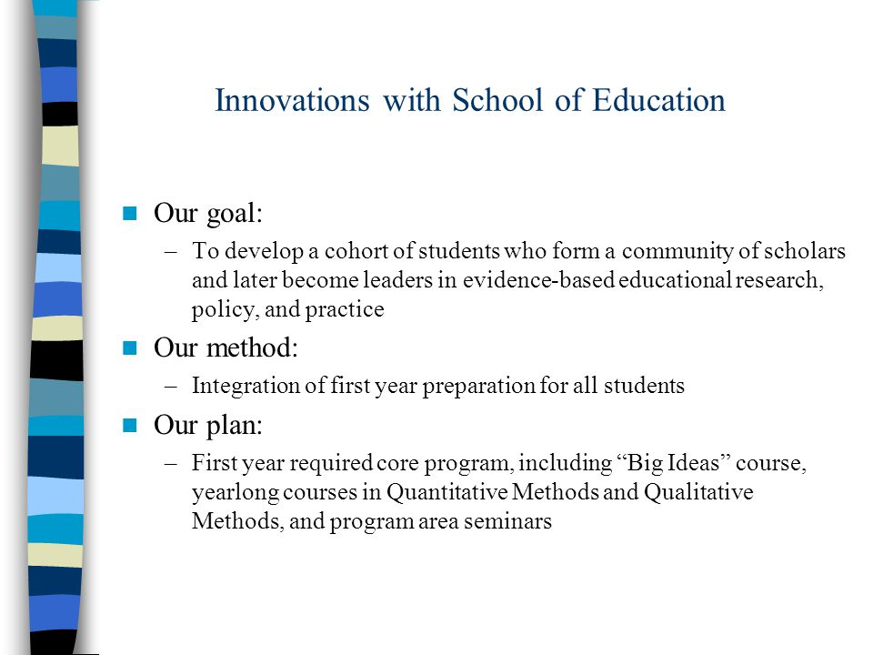 Innovations with School of Education Our goal: –To develop a cohort of students who form a community of scholars and later become leaders in evidence-based educational research, policy, and practice Our method: –Integration of first year preparation for all students Our plan: –First year required core program, including Big Ideas course, yearlong courses in Quantitative Methods and Qualitative Methods, and program area seminars