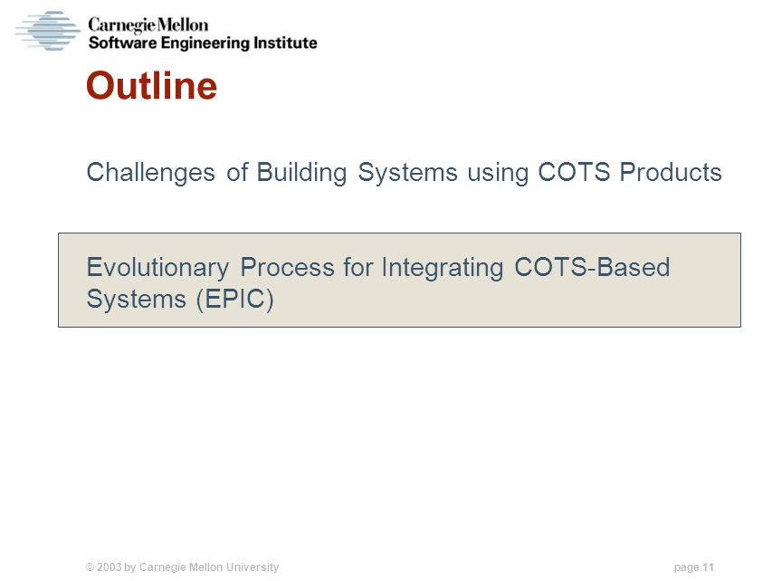 © 2003 by Carnegie Mellon University page 11 Outline Challenges of Building Systems using COTS Products Evolutionary Process for Integrating COTS-Based Systems (EPIC)
