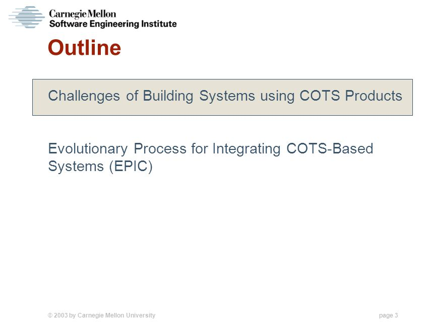 © 2003 by Carnegie Mellon University page 3 Outline Challenges of Building Systems using COTS Products Evolutionary Process for Integrating COTS-Based Systems (EPIC)
