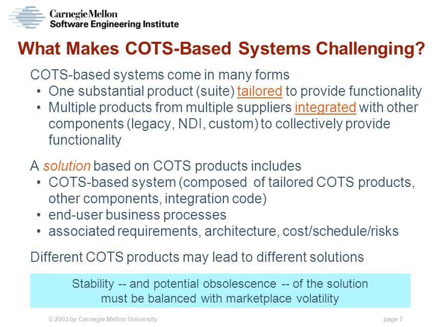 © 2003 by Carnegie Mellon University page 18 Phases Bounded by Anchor Points LifeCycle Architecture Initial Operational Capability ElaborationConstructionTransition Refine, experiment & select solution Try/select COTS Prototype business process changes Implement selected solution Apply/track COTS Prepare to change business process Field and support solution Track/update COTS Change business process ……… LifeCycle Objectives Inception Gather and define project scope Survey/try COTS Agree to business process changes … 6 to 18 months