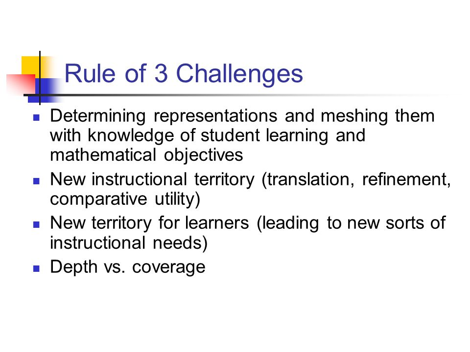 Rule of 3 Challenges Determining representations and meshing them with knowledge of student learning and mathematical objectives New instructional territory (translation, refinement, comparative utility) New territory for learners (leading to new sorts of instructional needs) Depth vs.