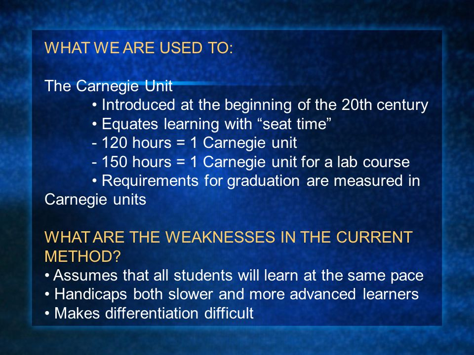 """WHAT WE ARE USED TO: The Carnegie Unit Introduced at the beginning of the 20th century Equates learning with """"seat time"""" - 120 hours = 1 Carnegie unit"""