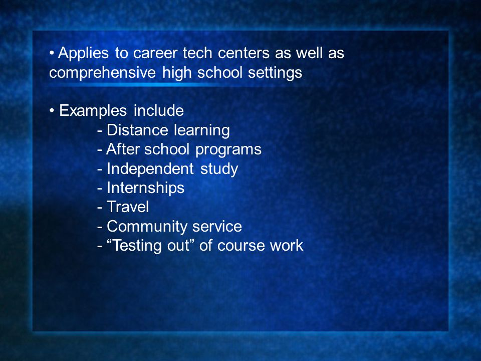 Applies to career tech centers as well as comprehensive high school settings Examples include - Distance learning - After school programs - Independen