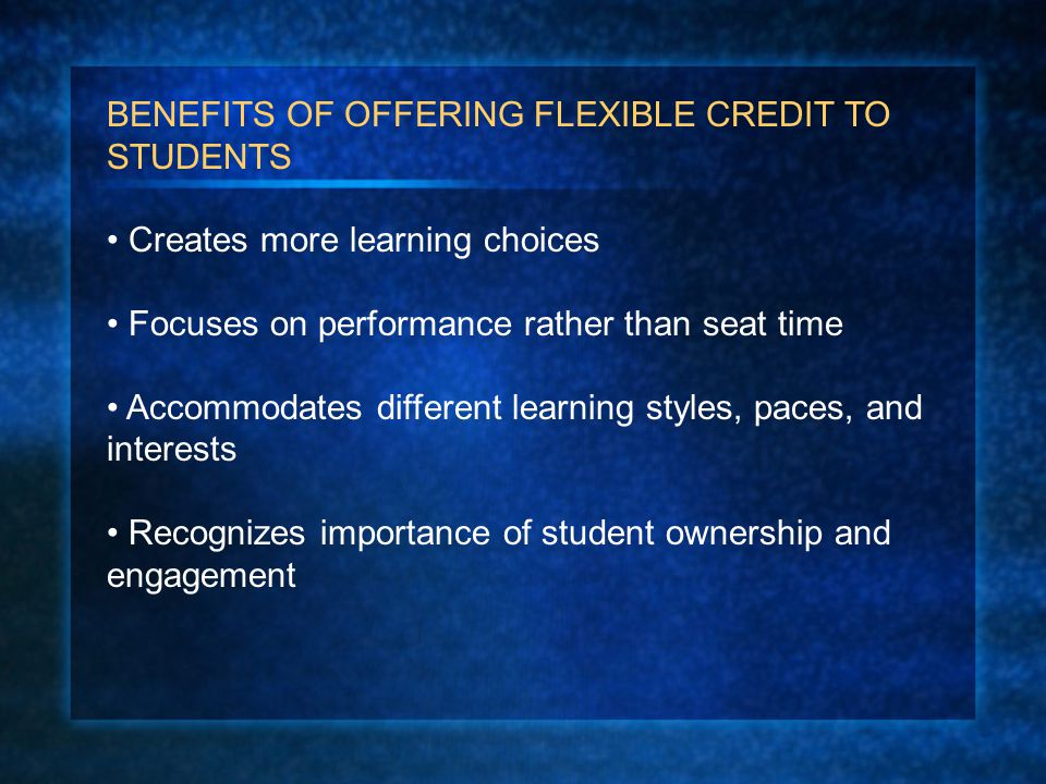 BENEFITS OF OFFERING FLEXIBLE CREDIT TO STUDENTS Creates more learning choices Focuses on performance rather than seat time Accommodates different learning styles, paces, and interests Recognizes importance of student ownership and engagement