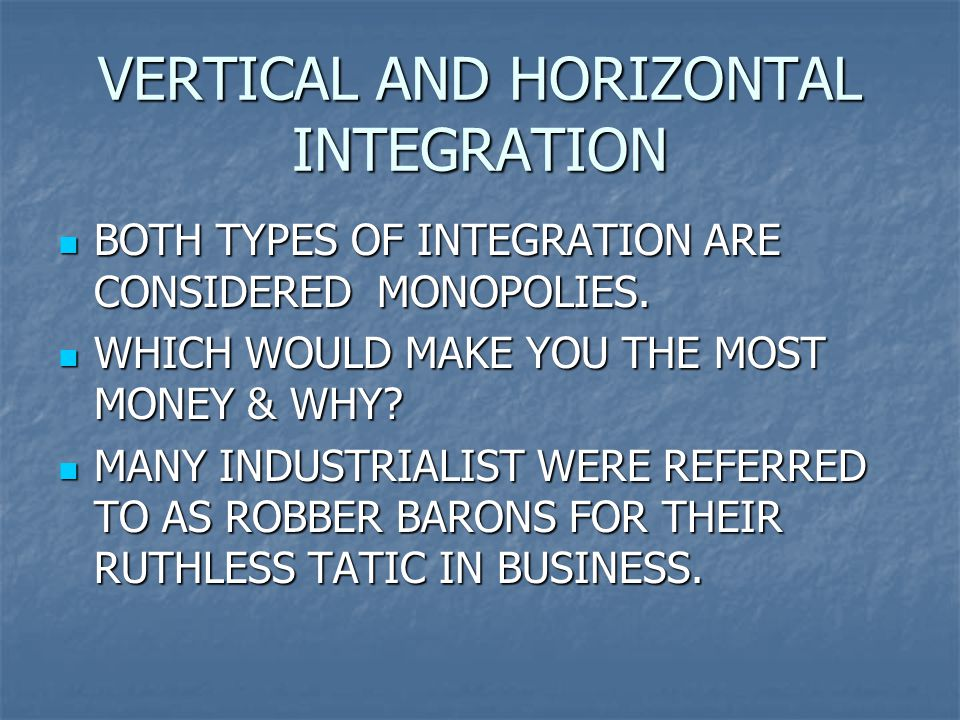 VERTICAL AND HORIZONTAL INTEGRATION BOTH TYPES OF INTEGRATION ARE CONSIDERED MONOPOLIES.