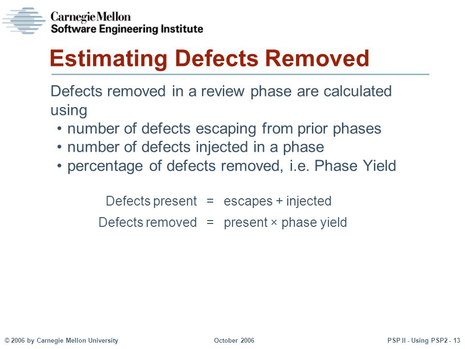 © 2006 by Carnegie Mellon University October 2006 PSP II - Using PSP2 - 13 Estimating Defects Removed Defects removed in a review phase are calculated using number of defects escaping from prior phases number of defects injected in a phase percentage of defects removed, i.e.