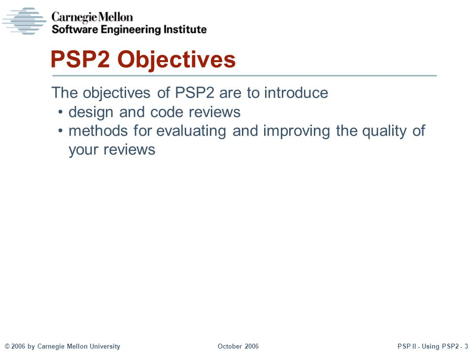 © 2006 by Carnegie Mellon University October 2006 PSP II - Using PSP2 - 3 PSP2 Objectives The objectives of PSP2 are to introduce design and code reviews methods for evaluating and improving the quality of your reviews