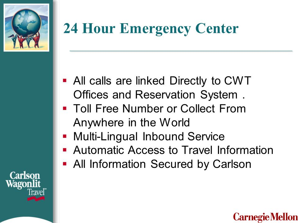 24 Hour Emergency Center  All calls are linked Directly to CWT Offices and Reservation System.  Toll Free Number or Collect From Anywhere in the Wor