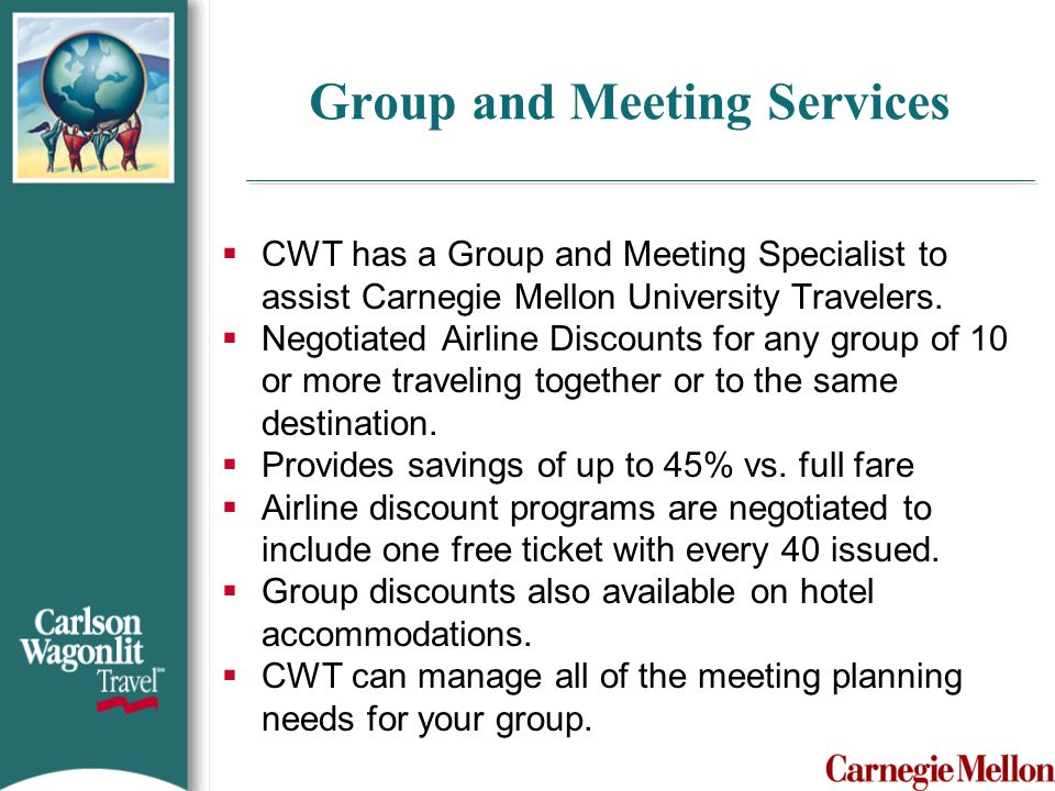 Group and Meeting Services  CWT has a Group and Meeting Specialist to assist Carnegie Mellon University Travelers.  Negotiated Airline Discounts for