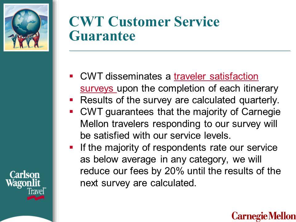 CWT Customer Service Guarantee  CWT disseminates a traveler satisfaction surveys upon the completion of each itinerarytraveler satisfaction surveys 