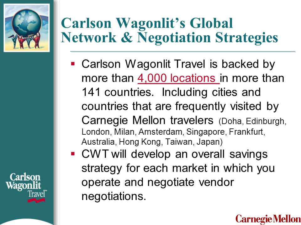 Carlson Wagonlit's Global Network & Negotiation Strategies  Carlson Wagonlit Travel is backed by more than 4,000 locations in more than 141 countries