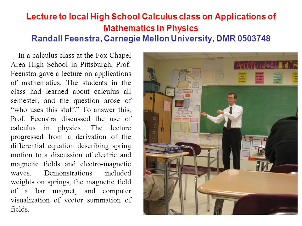 Lecture to local High School Calculus class on Applications of Mathematics in Physics Randall Feenstra, Carnegie Mellon University, DMR 0503748 In a calculus class at the Fox Chapel Area High School in Pittsburgh, Prof.