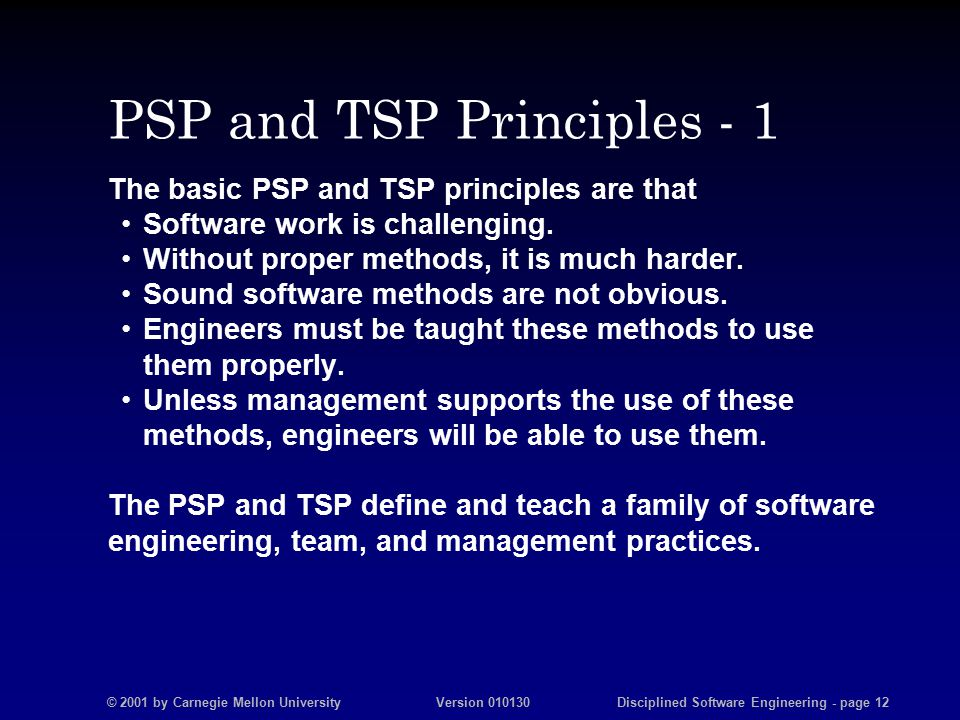 © 2001 by Carnegie Mellon University Version 010130 Disciplined Software Engineering - page 12 PSP and TSP Principles - 1 The basic PSP and TSP principles are that Software work is challenging.