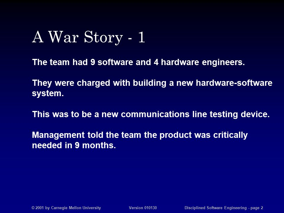 © 2001 by Carnegie Mellon University Version 010130 Disciplined Software Engineering - page 2 A War Story - 1 The team had 9 software and 4 hardware engineers.