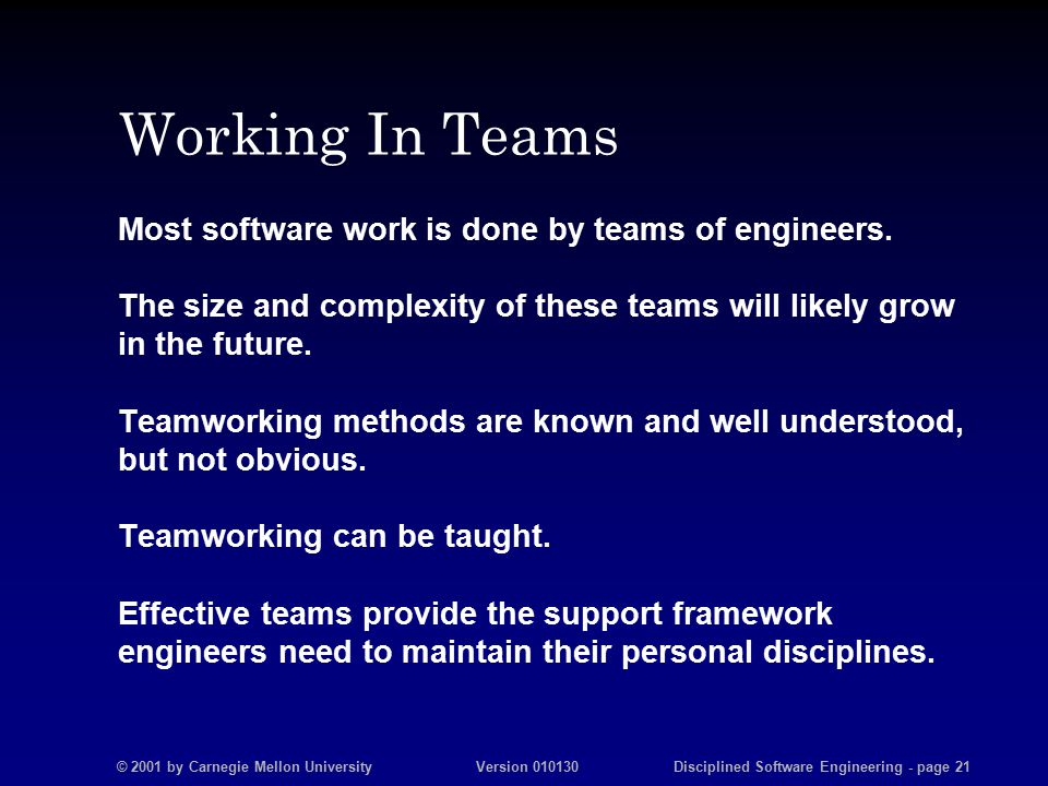 © 2001 by Carnegie Mellon University Version 010130 Disciplined Software Engineering - page 21 Working In Teams Most software work is done by teams of engineers.