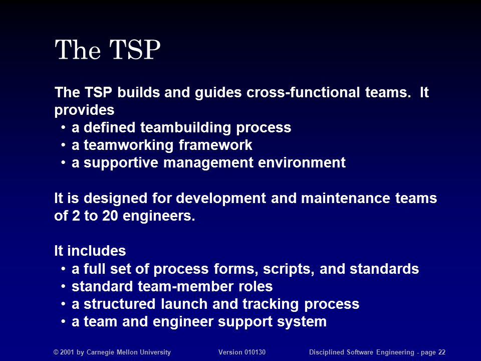 © 2001 by Carnegie Mellon University Version 010130 Disciplined Software Engineering - page 22 The TSP The TSP builds and guides cross-functional teams.