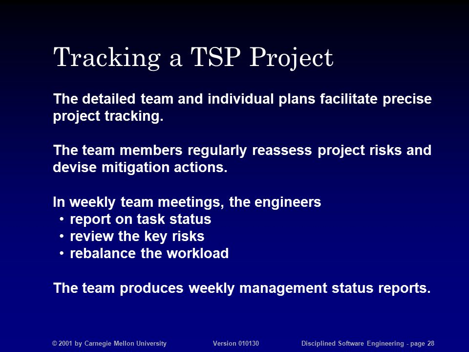 © 2001 by Carnegie Mellon University Version 010130 Disciplined Software Engineering - page 28 Tracking a TSP Project The detailed team and individual plans facilitate precise project tracking.