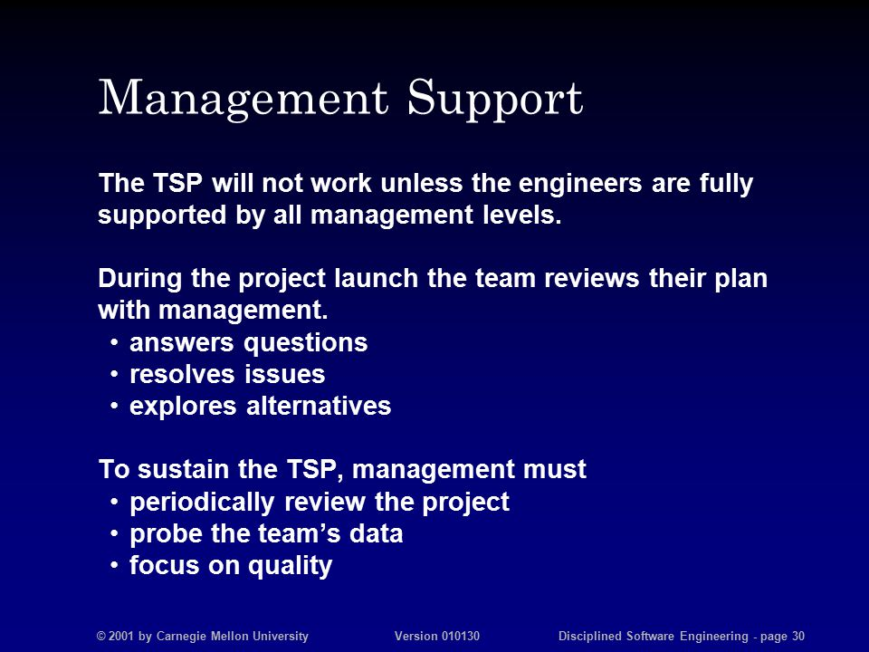 © 2001 by Carnegie Mellon University Version 010130 Disciplined Software Engineering - page 30 Management Support The TSP will not work unless the engineers are fully supported by all management levels.