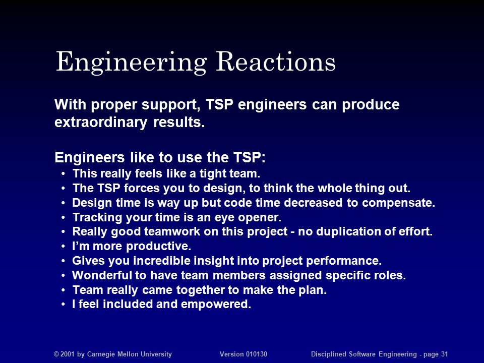 © 2001 by Carnegie Mellon University Version 010130 Disciplined Software Engineering - page 31 Engineering Reactions With proper support, TSP engineers can produce extraordinary results.