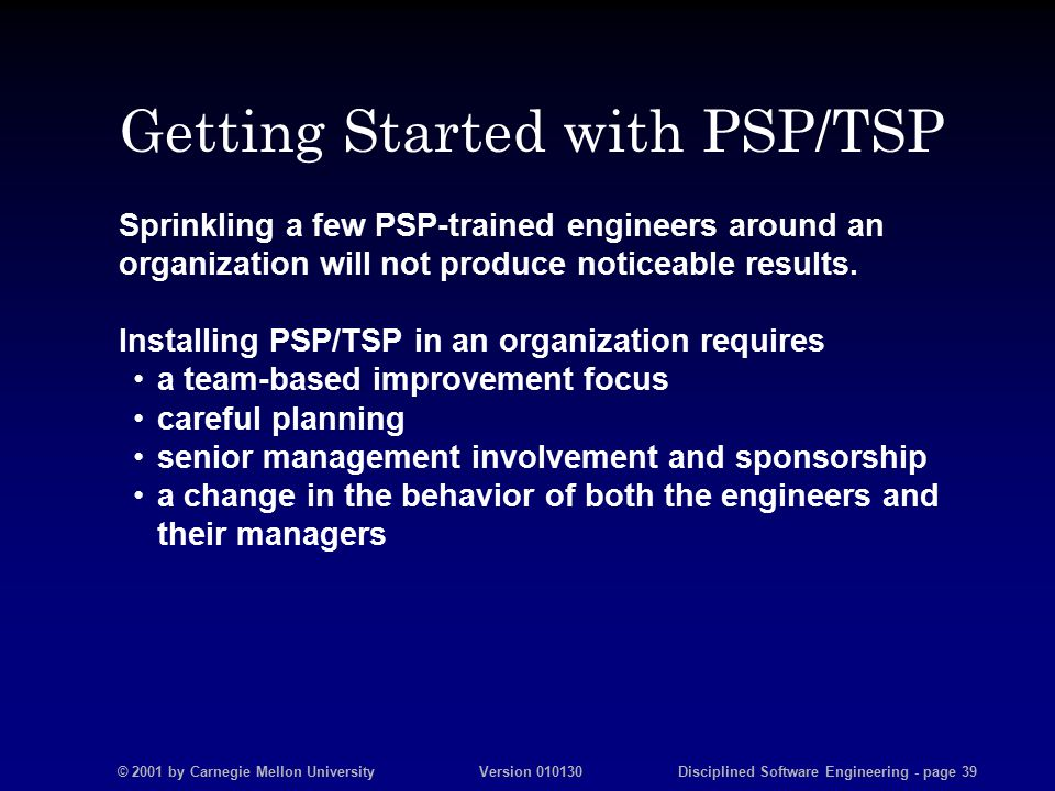© 2001 by Carnegie Mellon University Version 010130 Disciplined Software Engineering - page 39 Getting Started with PSP/TSP Sprinkling a few PSP-trained engineers around an organization will not produce noticeable results.
