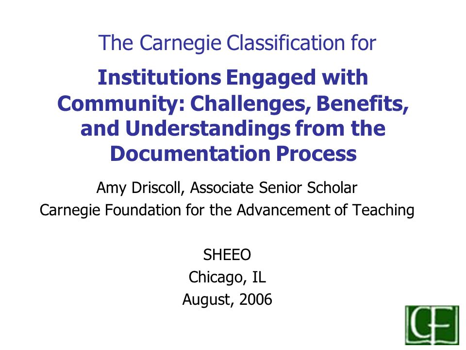 The Carnegie Classification for Institutions Engaged with Community: Challenges, Benefits, and Understandings from the Documentation Process Amy Driscoll, Associate Senior Scholar Carnegie Foundation for the Advancement of Teaching SHEEO Chicago, IL August, 2006