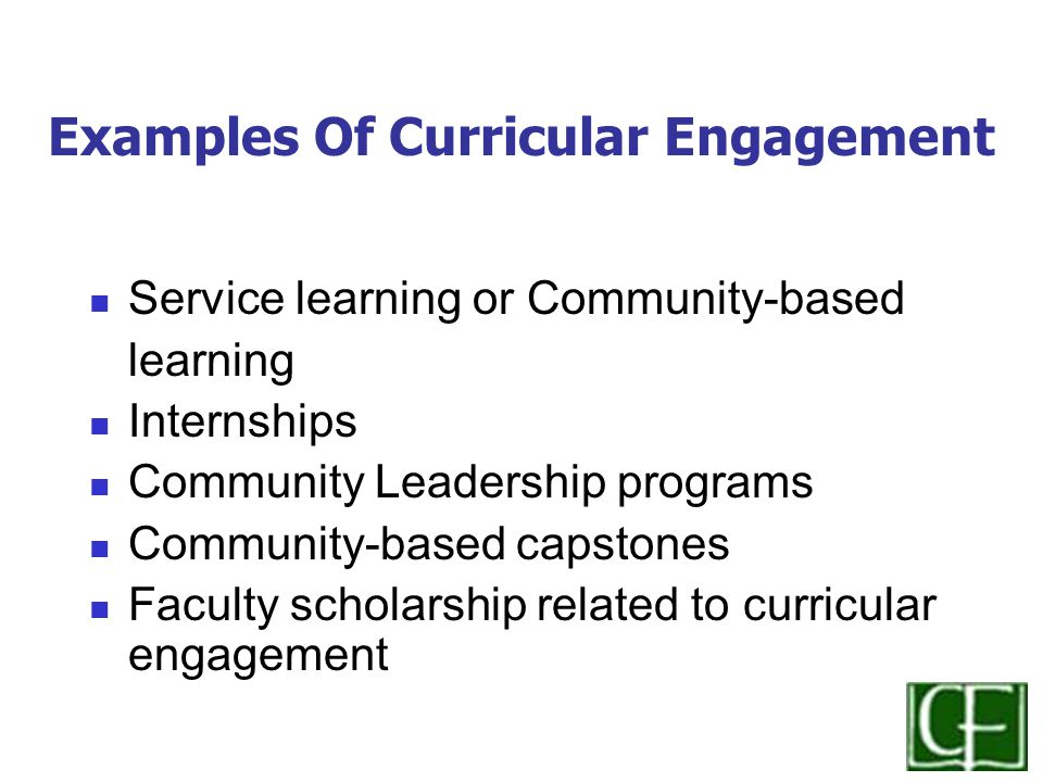 Examples Of Curricular Engagement Service learning or Community-based learning Internships Community Leadership programs Community-based capstones Faculty scholarship related to curricular engagement