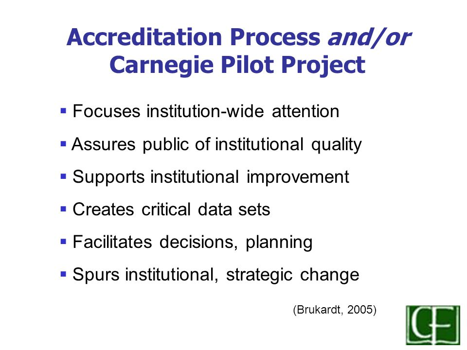  Focuses institution-wide attention  Assures public of institutional quality  Supports institutional improvement  Creates critical data sets  Facilitates decisions, planning  Spurs institutional, strategic change (Brukardt, 2005) Accreditation Process and/or Carnegie Pilot Project