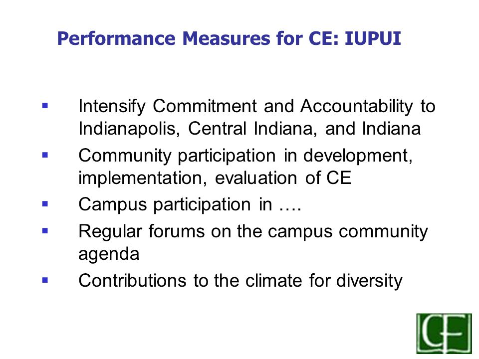  Intensify Commitment and Accountability to Indianapolis, Central Indiana, and Indiana  Community participation in development, implementation, evaluation of CE  Campus participation in ….