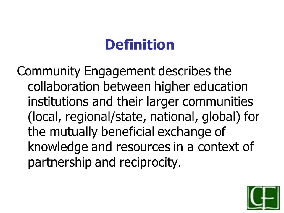 Definition Community Engagement describes the collaboration between higher education institutions and their larger communities (local, regional/state, national, global) for the mutually beneficial exchange of knowledge and resources in a context of partnership and reciprocity.