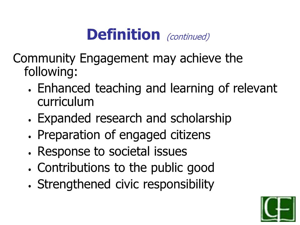 Definition (continued) Community Engagement may achieve the following: Enhanced teaching and learning of relevant curriculum Expanded research and scholarship Preparation of engaged citizens Response to societal issues Contributions to the public good Strengthened civic responsibility